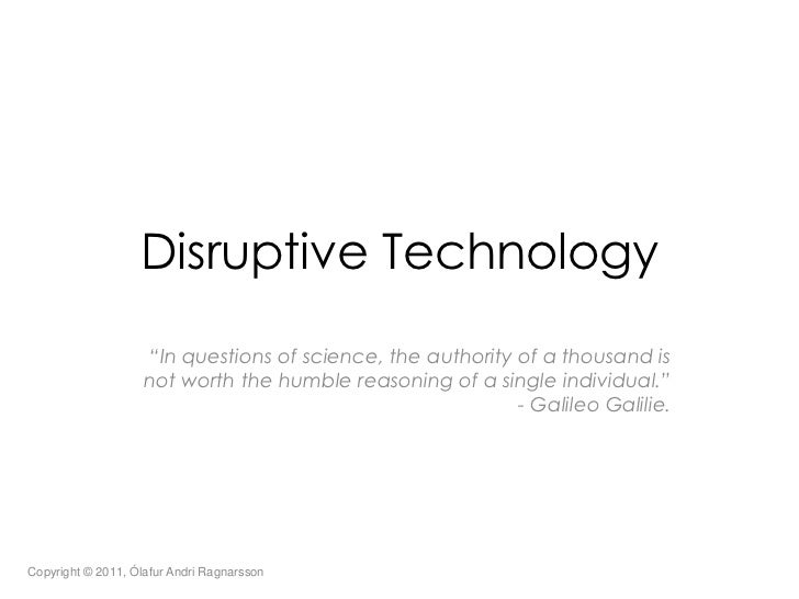 "Disruptive Technology<br />""In questions of science, the authority of a thousand is not worth the humble reasoning of a si..."