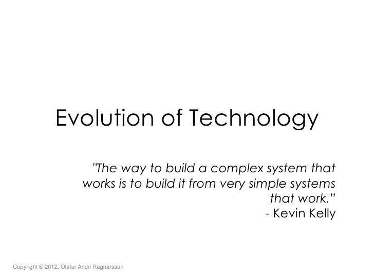 """Evolution of Technology                          """"The way to build a complex system that                         works is ..."""