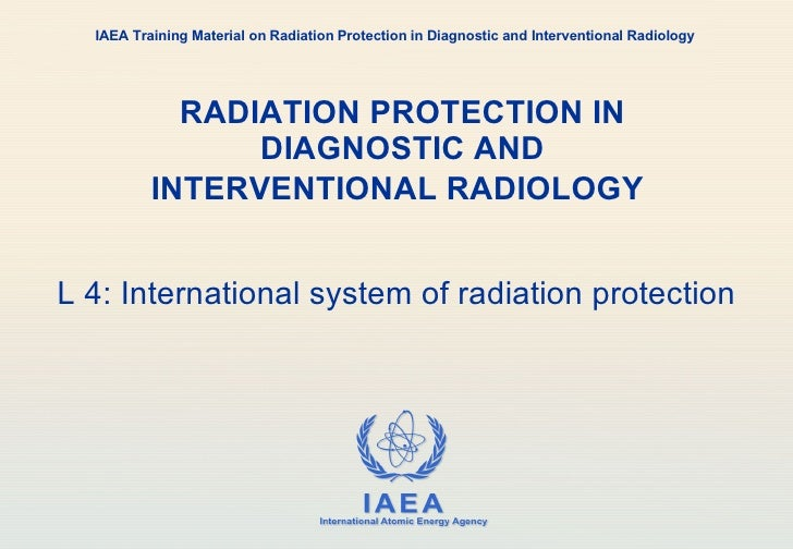 RADIATION PROTECTION IN DIAGNOSTIC AND INTERVENTIONAL RADIOLOGY   L 4: International system of radiation protection IAEA T...