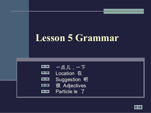 Lesson 5 Grammar 一点儿,一下 Location 在 Suggestion 吧 很 Adjectives Particle le 了