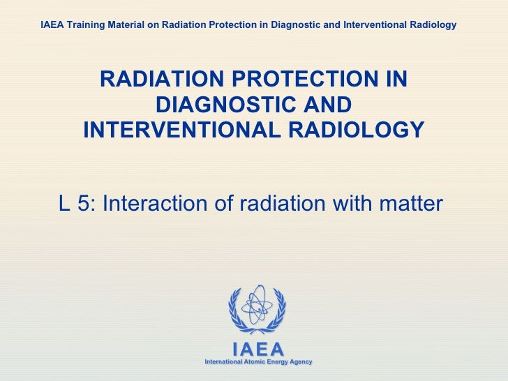 RADIATION PROTECTION IN DIAGNOSTIC AND INTERVENTIONAL RADIOLOGY L 5: Interaction of radiation with matter  IAEA Training M...