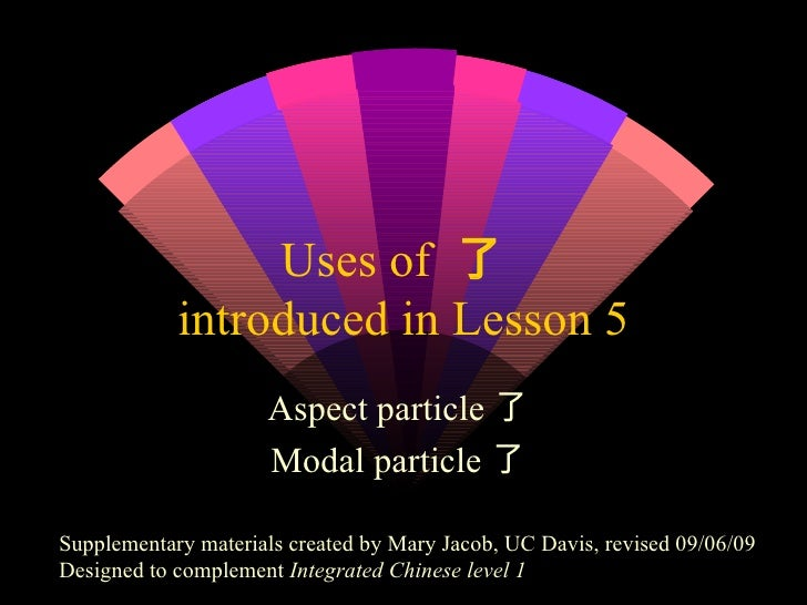 Uses of  了  introduced in Lesson 5 Aspect particle了  Modal particle了