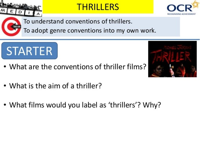 THRILLERS STARTER To understand conventions of thrillers. To adopt genre conventions into my own work. • What are the conv...