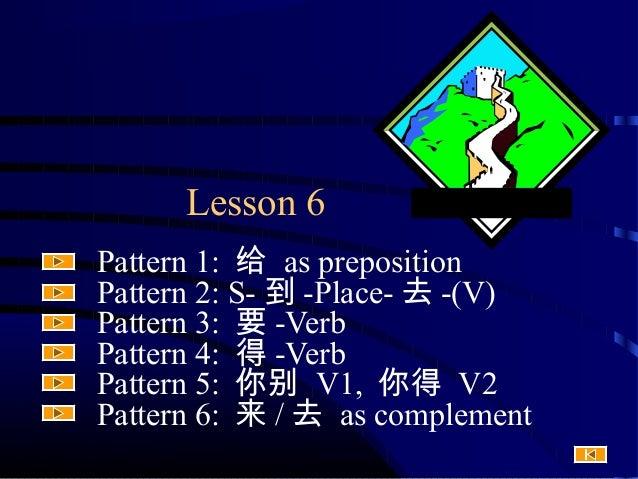 Lesson 6 Pattern 1: 给 as preposition Pattern 2: S- 到 -Place- 去 -(V) Pattern 3: 要 -Verb Pattern 4: 得 -Verb Pattern 5: 你别 V1...
