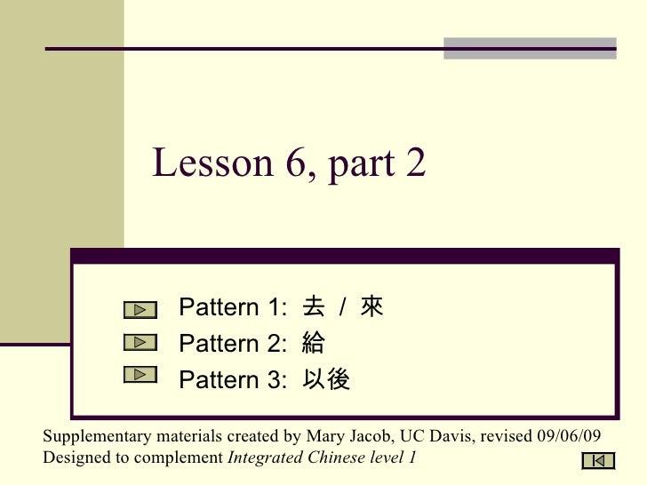 Lesson 6, part 2 Pattern 1:  去  /  來 Pattern 2:  給 Pattern 3:  以後