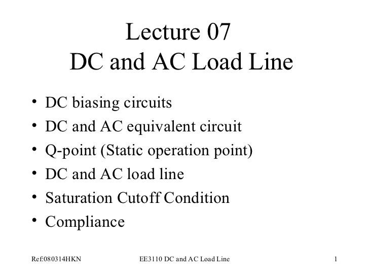 Lecture 07  DC and AC Load Line <ul><li>DC biasing circuits </li></ul><ul><li>DC and AC equivalent circuit </li></ul><ul><...