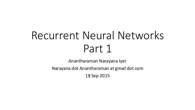 Recurrent Neural Networks Part 1 Anantharaman Narayana Iyer Narayana dot Anantharaman at gmail dot com 18 Sep 2015