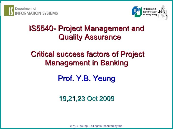 IS5540- Project Management and   Quality Assurance   Critical success factors of Project Management in Banking Prof. Y.B. ...