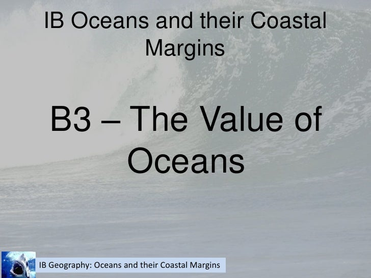 IB Oceans and their Coastal Margins<br />B3 – The Value of Oceans<br />