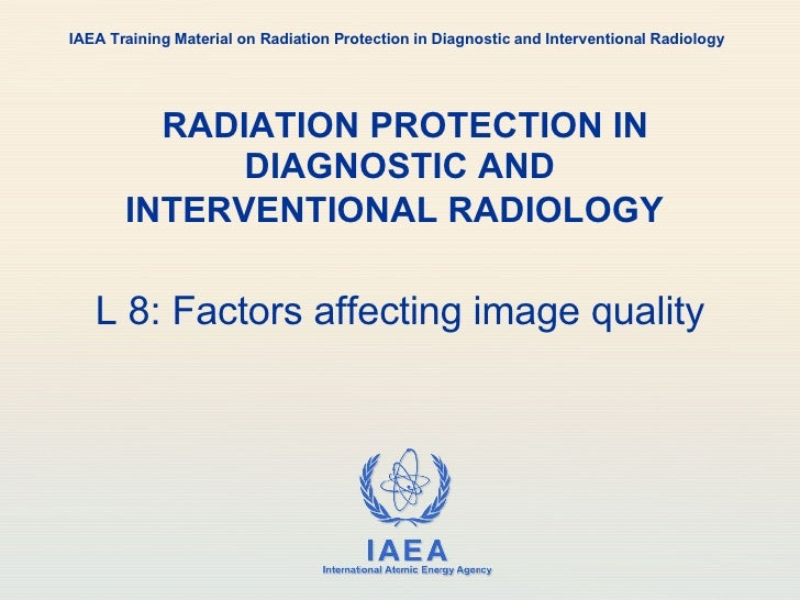 RADIATION PROTECTION IN DIAGNOSTIC AND INTERVENTIONAL RADIOLOGY   L 8: Factors affecting image quality IAEA Training Mater...