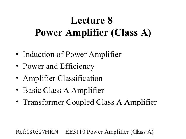 Ref:080327HKN EE3110 Power Amplifier (Class A)1 Lecture 8 Power Amplifier (Class A) • Induction of Power Amplifier • Power...
