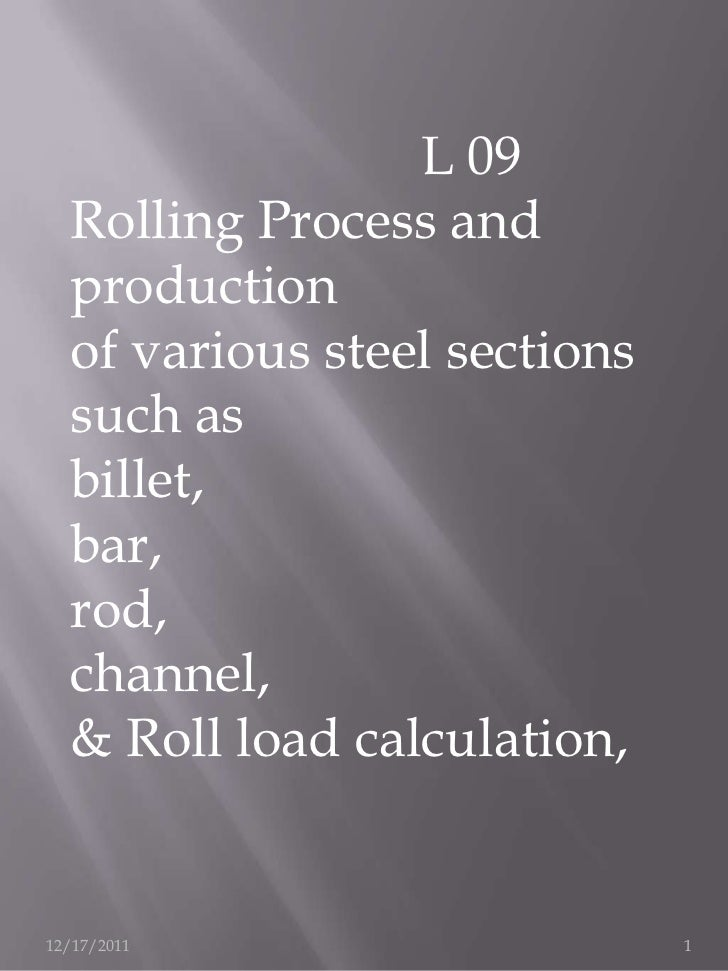 L 09  Rolling Process and  production  of various steel sections  such as  billet,  bar,  rod,  channel,  & Roll load calc...