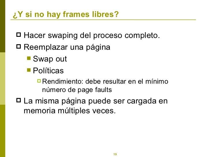 ¿ Y si no hay frames libres? <ul><li>Hacer swaping del proceso completo. </li></ul><ul><li>Reemplazar una página </li></ul...