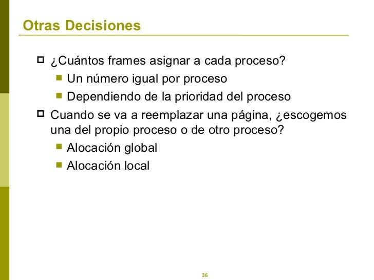 Otras Decisiones <ul><li>¿ Cuántos frames asignar a cada proceso? </li></ul><ul><ul><li>Un número igual por proceso </li><...