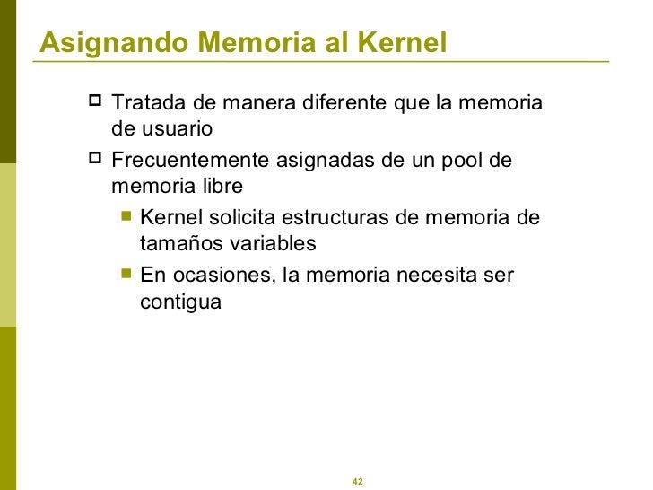 Asignando Memoria al Kernel <ul><li>Tratada de manera diferente que la memoria de usuario </li></ul><ul><li>Frecuentemente...