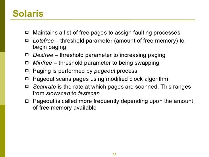 Solaris  <ul><li>Maintains a list of free pages to assign faulting processes </li></ul><ul><li>Lotsfree  – threshold param...