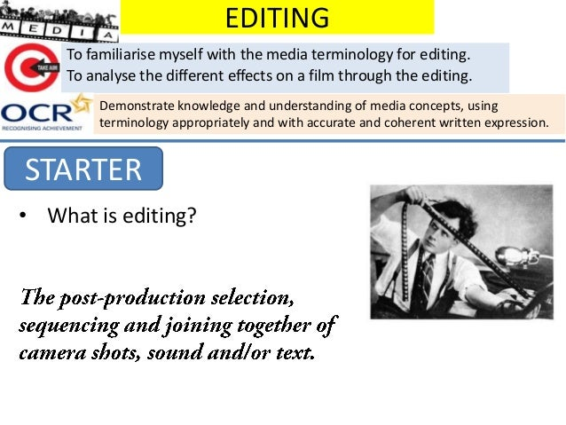 EDITING To familiarise myself with the media terminology for editing. To analyse the different effects on a film through t...
