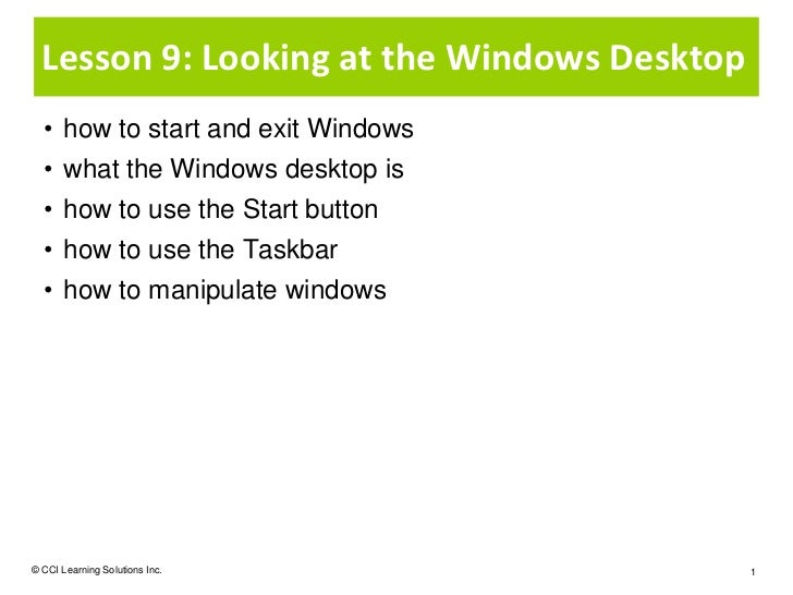 Lesson 9: Looking at the Windows Desktop  • how to start and exit Windows  • what the Windows desktop is  • how to use the...
