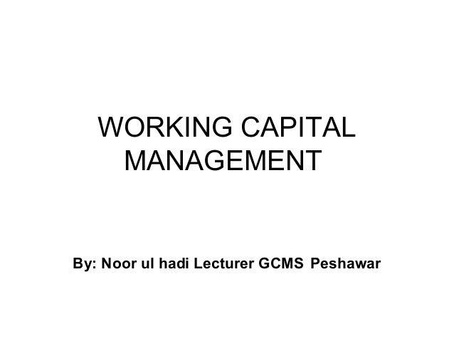 WORKING CAPITAL    MANAGEMENTBy: Noor ul hadi Lecturer GCMS Peshawar