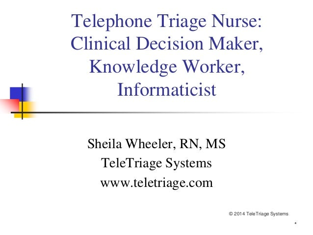 * Telephone Triage Nurse: Clinical Decision Maker, Knowledge Worker, Informaticist Sheila Wheeler, RN, MS TeleTriage Syste...