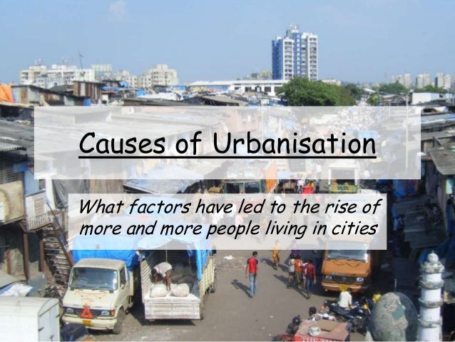 Causes of Urbanisation What factors have led to the rise of more and more people living in cities