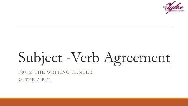 Subject -Verb Agreement FROM THE WRITING CENTER @ THE A.R.C.