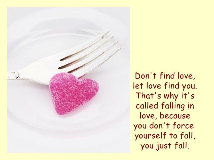 Don't find love, let love find you. That's why it's called falling in love, because you don't force  yourself to fall, you...
