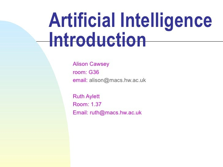 Artificial Intelligence Introduction    Alison Cawsey    room: G36    email: alison@macs.hw.ac.uk     Ruth Aylett    Room:...