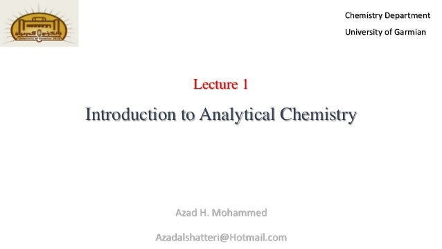 Lecture 1 Introduction to Analytical Chemistry Azad H. Mohammed Azadalshatteri@Hotmail.com Chemistry Department University...