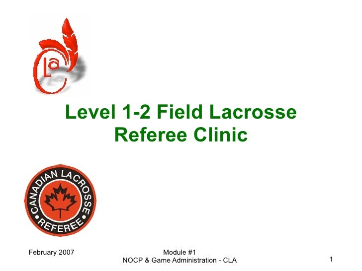 Level 1-2 Field Lacrosse                Referee Clinic     February 2007            Module #1                 NOCP & Game ...