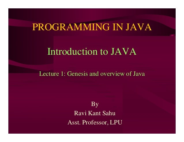 PROGRAMMING IN JAVA Introduction to JAVA Lecture 1: Genesis and overview of Java By Ravi Kant Sahu Asst. Professor, LPU