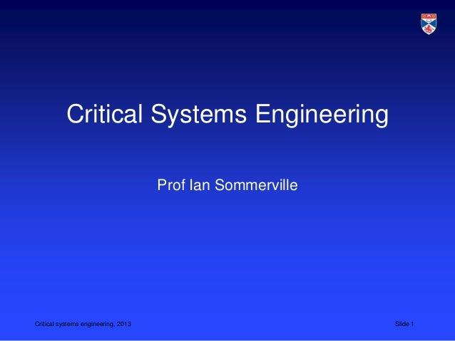 Critical Systems Engineering                                     Prof Ian SommervilleCritical systems engineering, 2013   ...