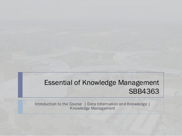 Essential of Knowledge Management                              SBB4363Introduction to the Course | Data Information and Kn...