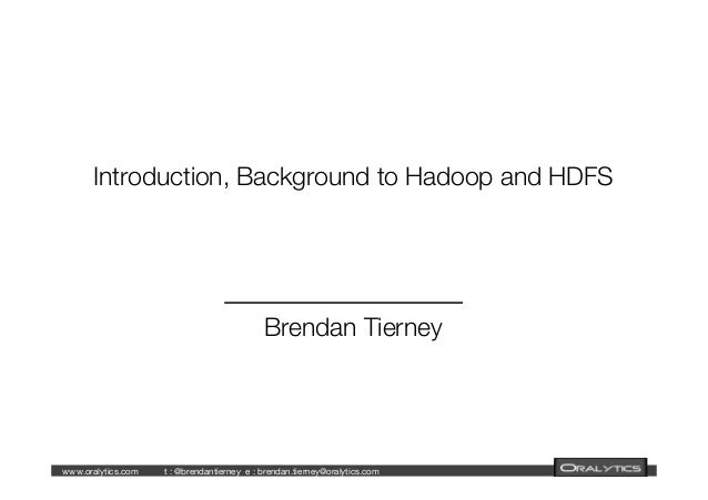 www.oralytics.com  t : @brendantierney  e : brendan.tierney@oralytics.com      Introduction, Background to Hadoop and HDFS...