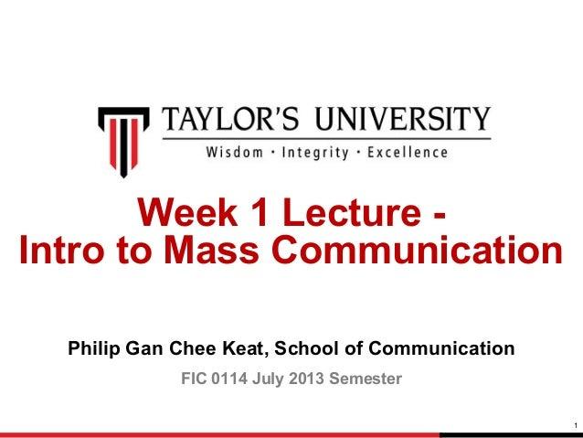 Week 1 Lecture Intro to Mass Communication Philip Gan Chee Keat, School of Communication FIC 0114 July 2013 Semester 1