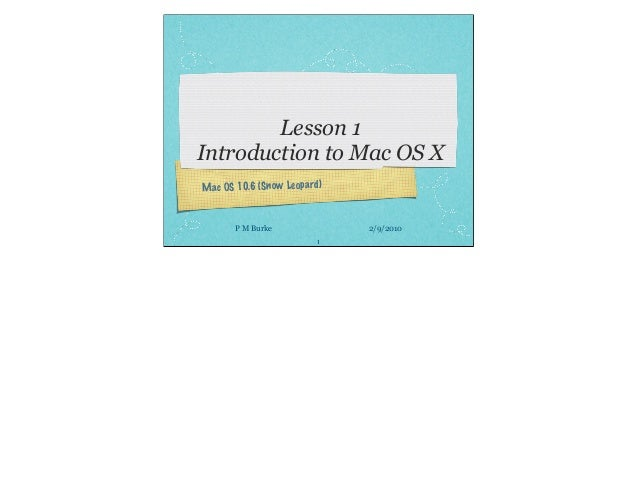 Mac OS 10.6 (Snow Leopard) 1 P M Burke 2/9/2010 Lesson 1 Introduction to Mac OS X