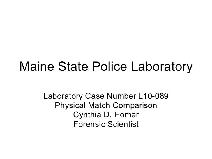 Maine State Police Laboratory Laboratory Case Number L10-089 Physical Match Comparison Cynthia D. Homer Forensic Scientist