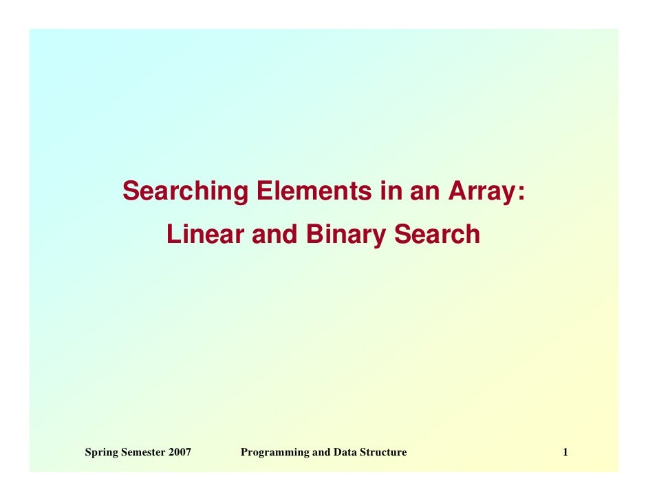 Searching Elements in an Array:                Linear and Binary Search     Spring Semester 2007   Programming and Data St...