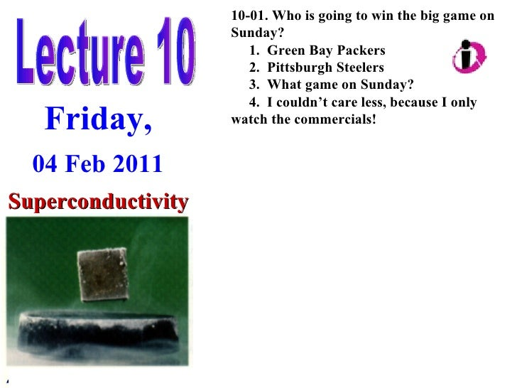 Lecture 10 Friday, 04 Feb 2011 Superconductivity 10-01. Who is going to win the big game on Sunday? 1.  Green Bay Packers ...