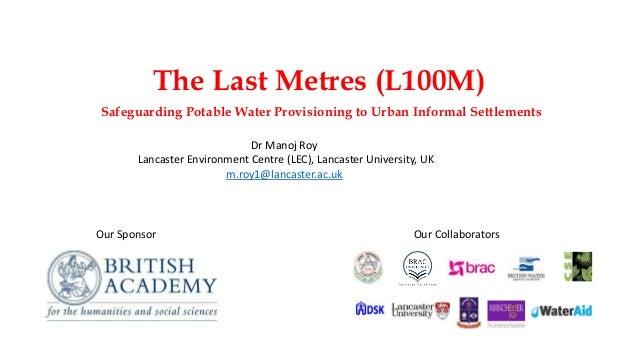 The Last Metres (L100M) Safeguarding Potable Water Provisioning to Urban Informal Settlements Dr Manoj Roy Lancaster Envir...