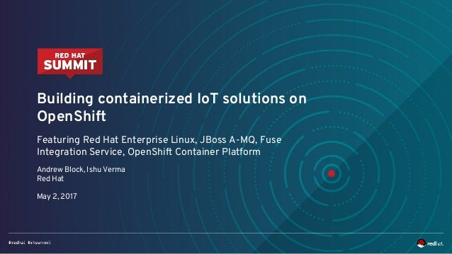 Building containerized IoT solutions on OpenShift Featuring Red Hat Enterprise Linux, JBoss A-MQ, Fuse Integration Service...