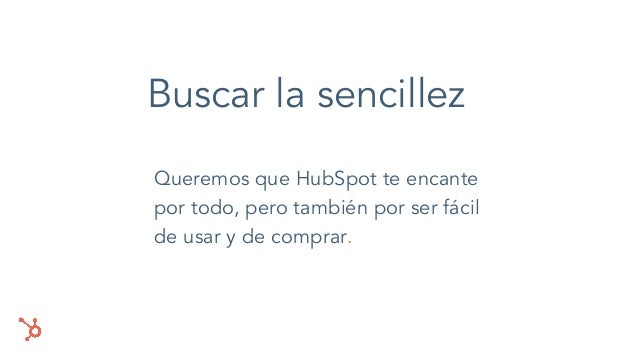 Buscar la sencillez Queremos que HubSpot te encante por todo, pero también por ser fácil de usar y de comprar.