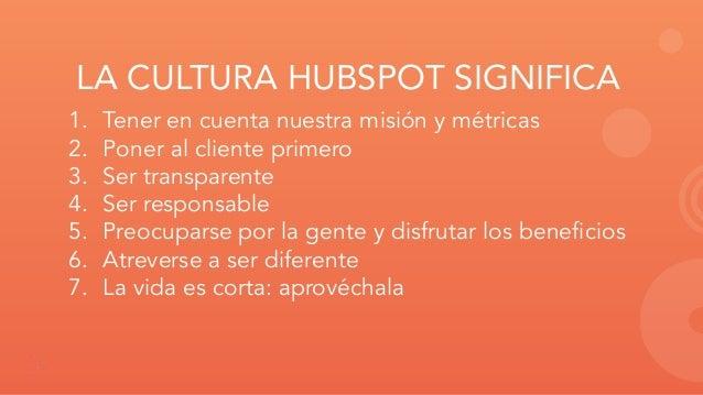 LA CULTURA HUBSPOT SIGNIFICA 1. Tener en cuenta nuestra misión y métricas 2. Poner al cliente primero 3. Ser transparente ...