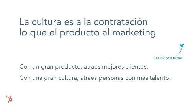 La cultura es a la contratación lo que el producto al marketing Con un gran producto, atraes mejores clientes. Con una gra...