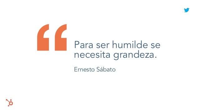 """Para ser humilde se necesita grandeza. Ernesto Sábato"