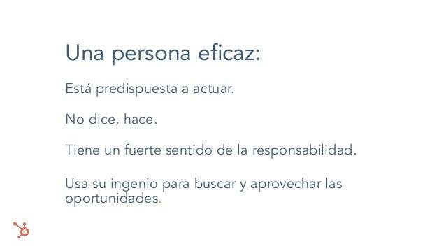 Una persona eficaz: Está predispuesta a actuar. No dice, hace. Tiene un fuerte sentido de la responsabilidad. Usa su ingeni...