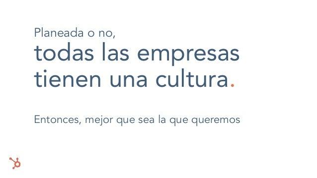 Planeada o no, todas las empresas tienen una cultura. Entonces, mejor que sea la que queremos