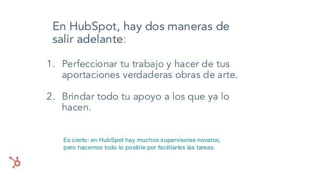 En HubSpot, hay dos maneras de salir adelante: 1. Perfeccionar tu trabajo y hacer de tus aportaciones verdaderas obras de ...