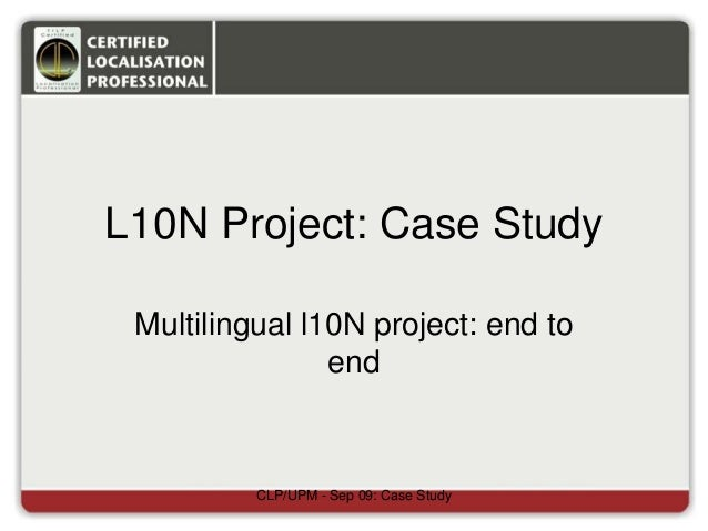 L10N Project: Case Study Multilingual l10N project: end to end CLP/UPM - Sep 09: Case Study