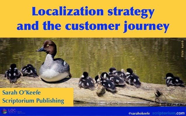 @sarahokeefe Localization  strategy and  the  customer  journey Sarah O'Keefe Scriptorium Publishing Flickr:  kurt-...